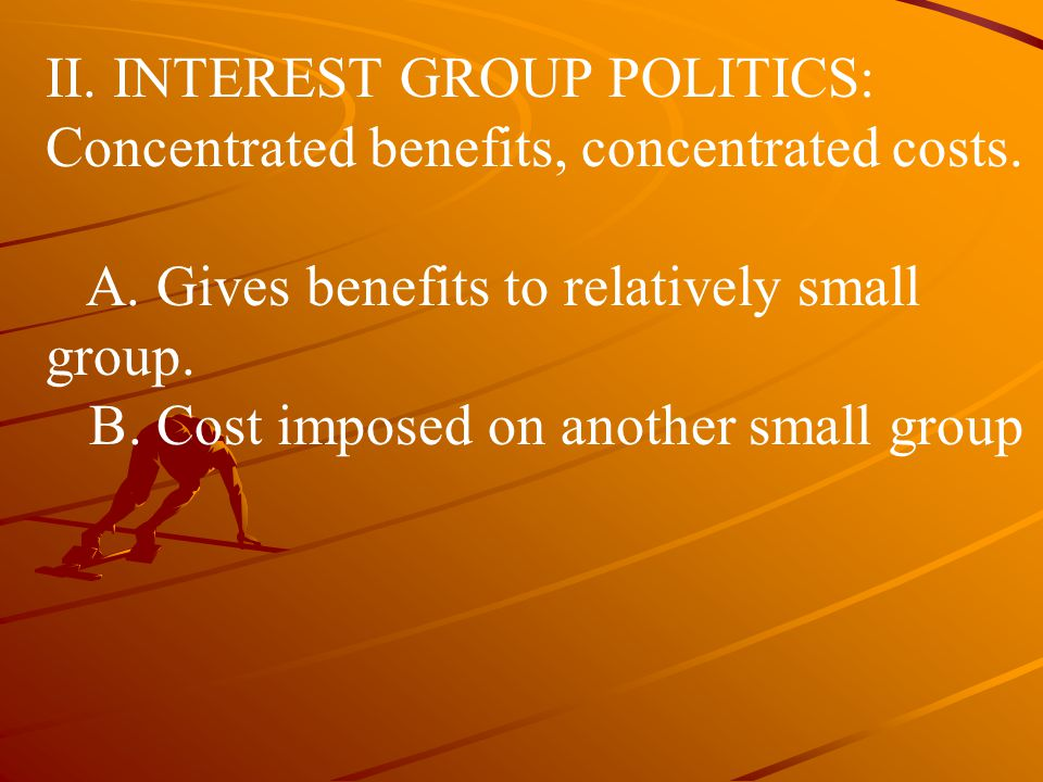 II. INTEREST GROUP POLITICS: Concentrated benefits, concentrated costs.