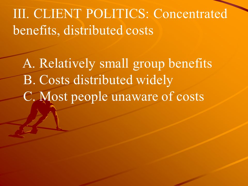 III. CLIENT POLITICS: Concentrated benefits, distributed costs