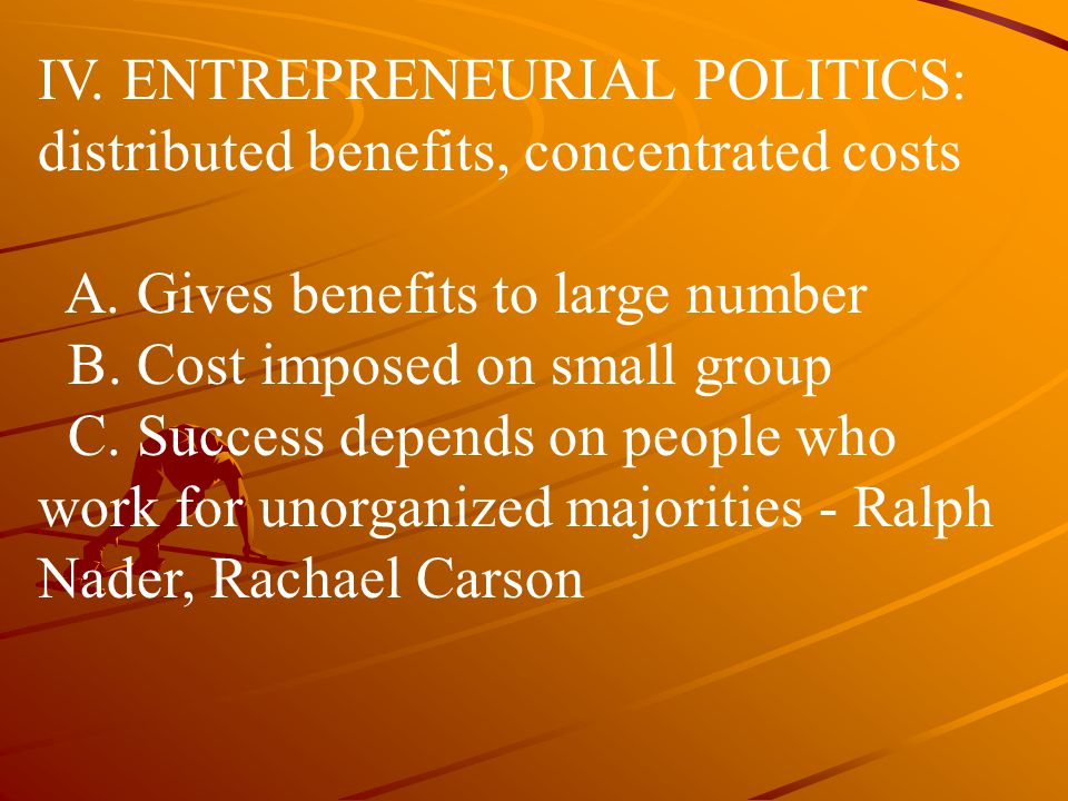 IV. ENTREPRENEURIAL POLITICS: distributed benefits, concentrated costs