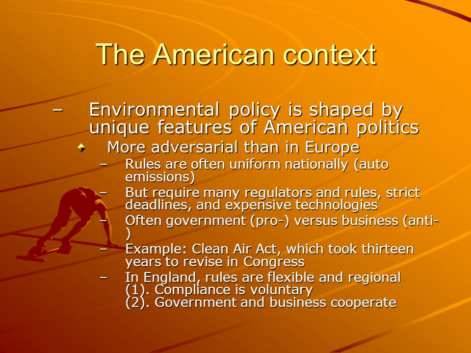 The American context Environmental policy is shaped by unique features of American politics. More adversarial than in Europe.