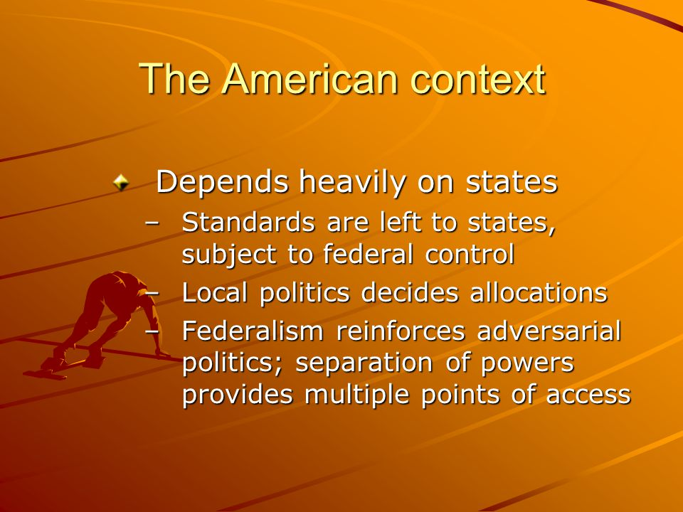 The American context Depends heavily on states