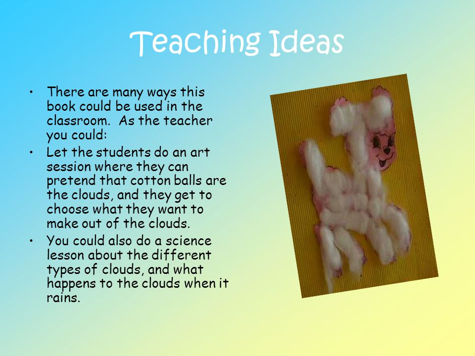 Teaching Ideas There are many ways this book could be used in the classroom. As the teacher you could: