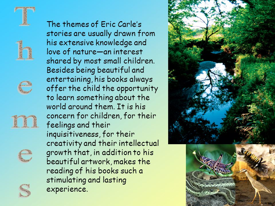The themes of Eric Carle's stories are usually drawn from his extensive knowledge and love of nature—an interest shared by most small children. Besides being beautiful and entertaining, his books always offer the child the opportunity to learn something about the world around them. It is his concern for children, for their feelings and their inquisitiveness, for their creativity and their intellectual growth that, in addition to his beautiful artwork, makes the reading of his books such a stimulating and lasting experience.