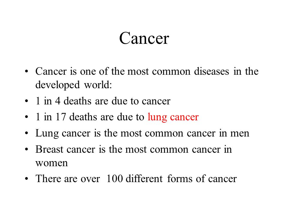 Cancer Cancer is one of the most common diseases in the developed world: 1 in 4 deaths are due to cancer.