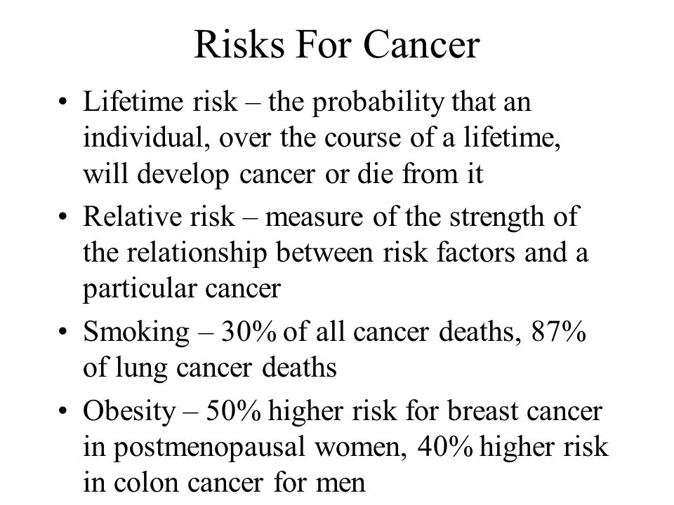 Risks For Cancer Lifetime risk – the probability that an individual, over the course of a lifetime, will develop cancer or die from it.