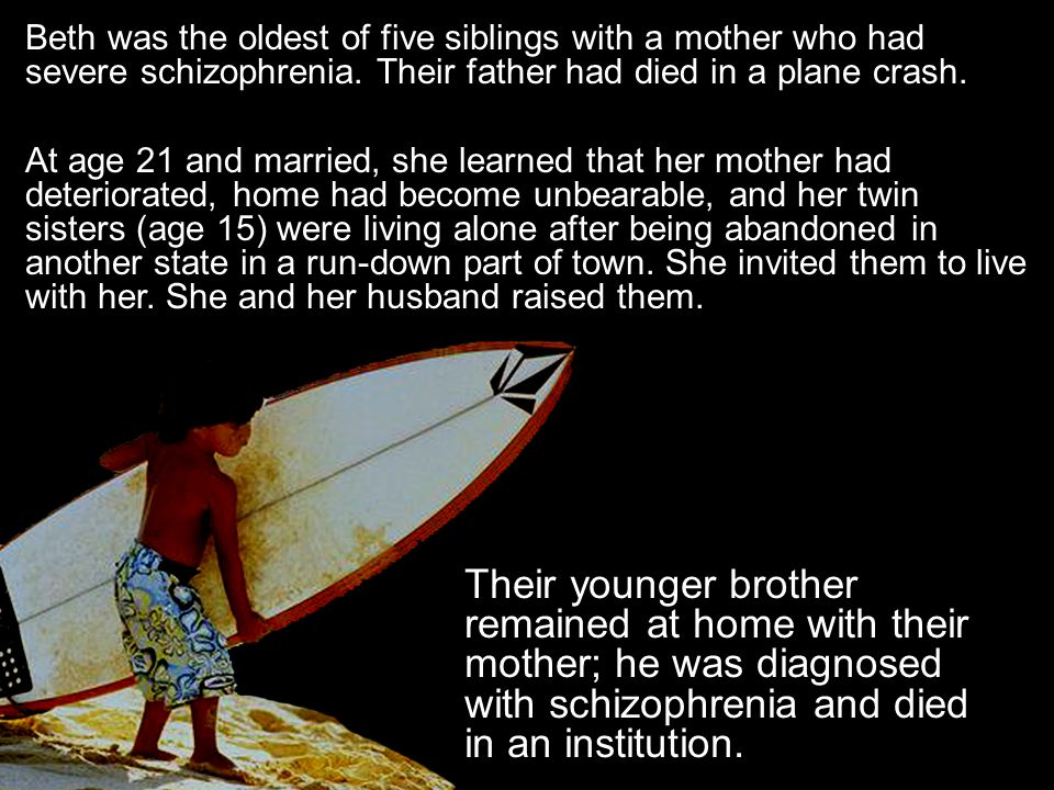 Beth was the oldest of five siblings with a mother who had severe schizophrenia. Their father had died in a plane crash.
