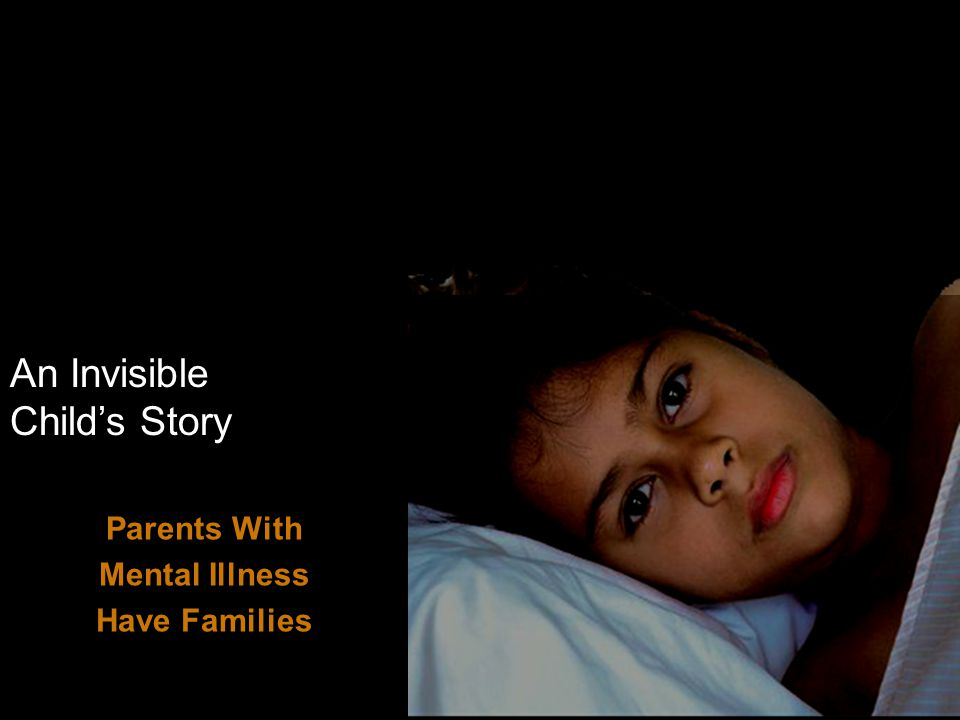 An Invisible Child's Story Parents With Mental Illness Have Families