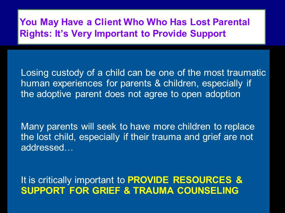You May Have a Client Who Who Has Lost Parental Rights: It's Very Important to Provide Support