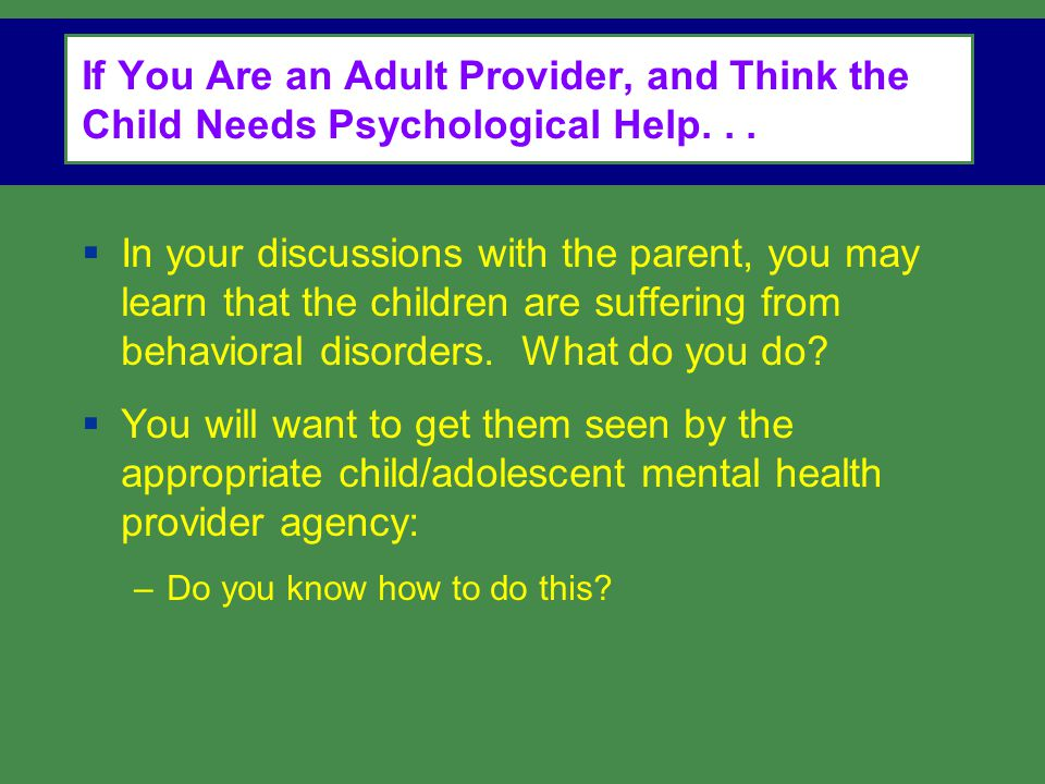 If You Are an Adult Provider, and Think the Child Needs Psychological Help. . .