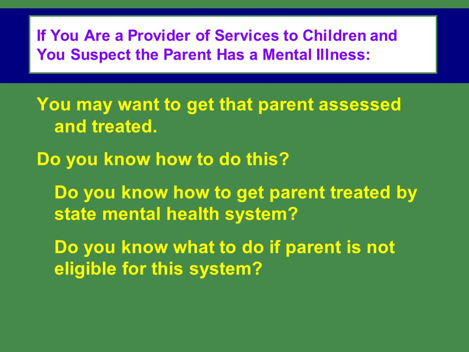 You may want to get that parent assessed and treated.