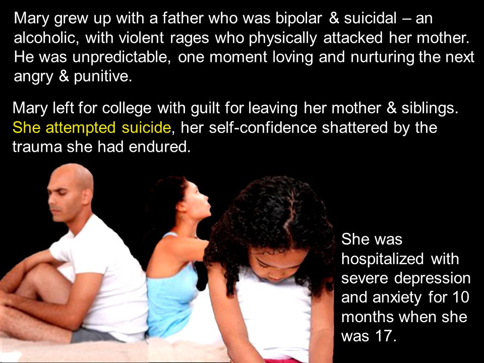 Mary grew up with a father who was bipolar & suicidal – an alcoholic, with violent rages who physically attacked her mother. He was unpredictable, one moment loving and nurturing the next angry & punitive.