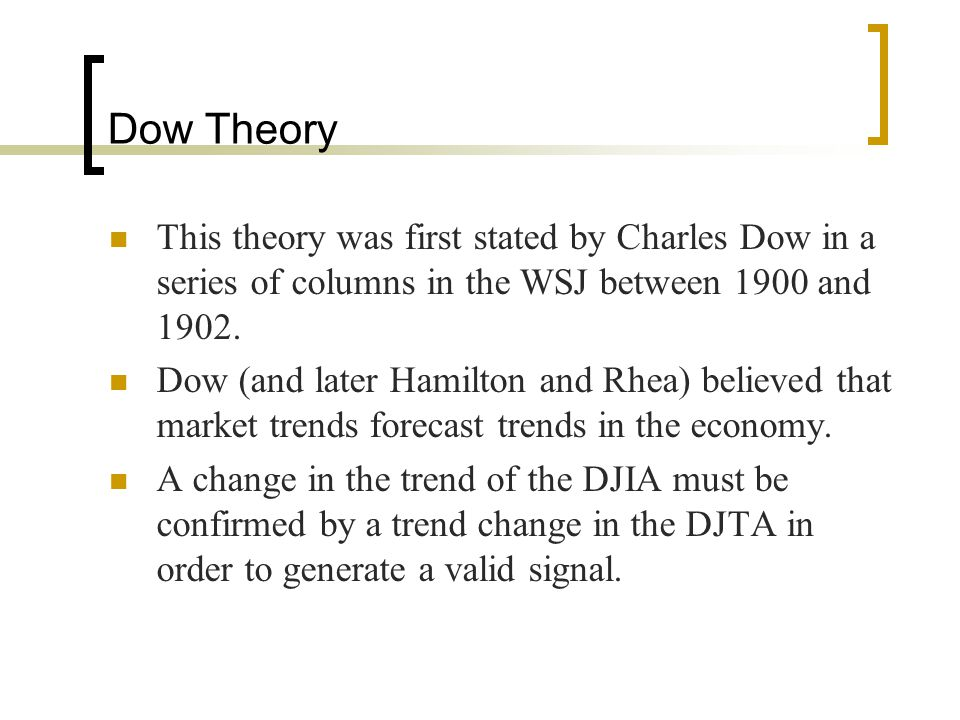 Dow Theory This theory was first stated by Charles Dow in a series of columns in the WSJ between 1900 and 1902.