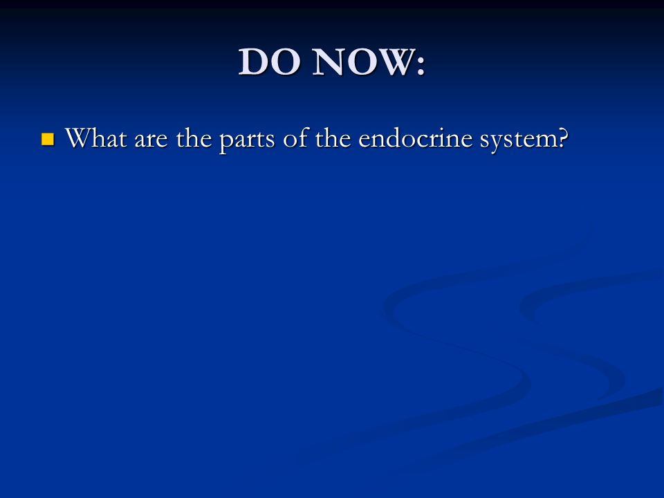 DO NOW: What are the parts of the endocrine system