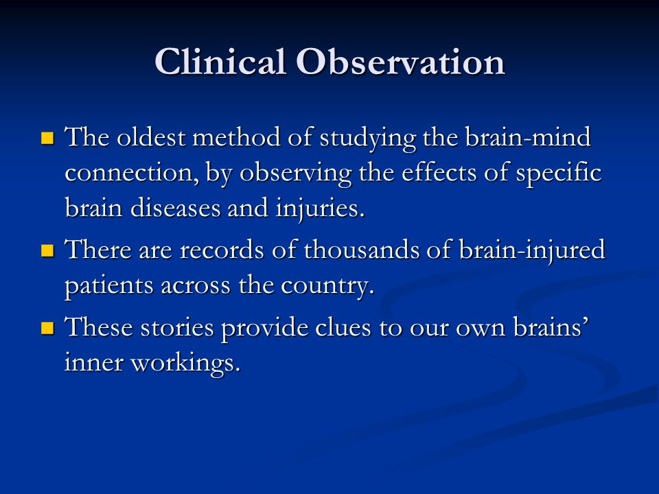 Clinical Observation The oldest method of studying the brain-mind connection, by observing the effects of specific brain diseases and injuries.