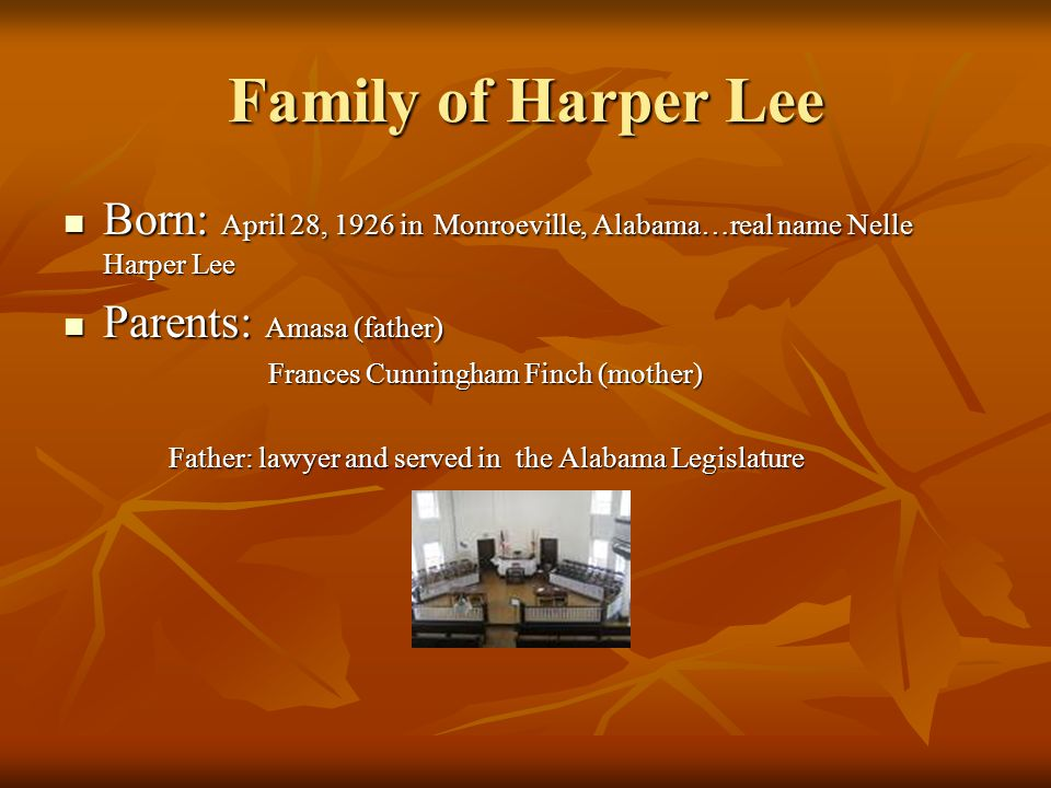 Family of Harper Lee Born: April 28, 1926 in Monroeville, Alabama…real name Nelle Harper Lee. Parents: Amasa (father)