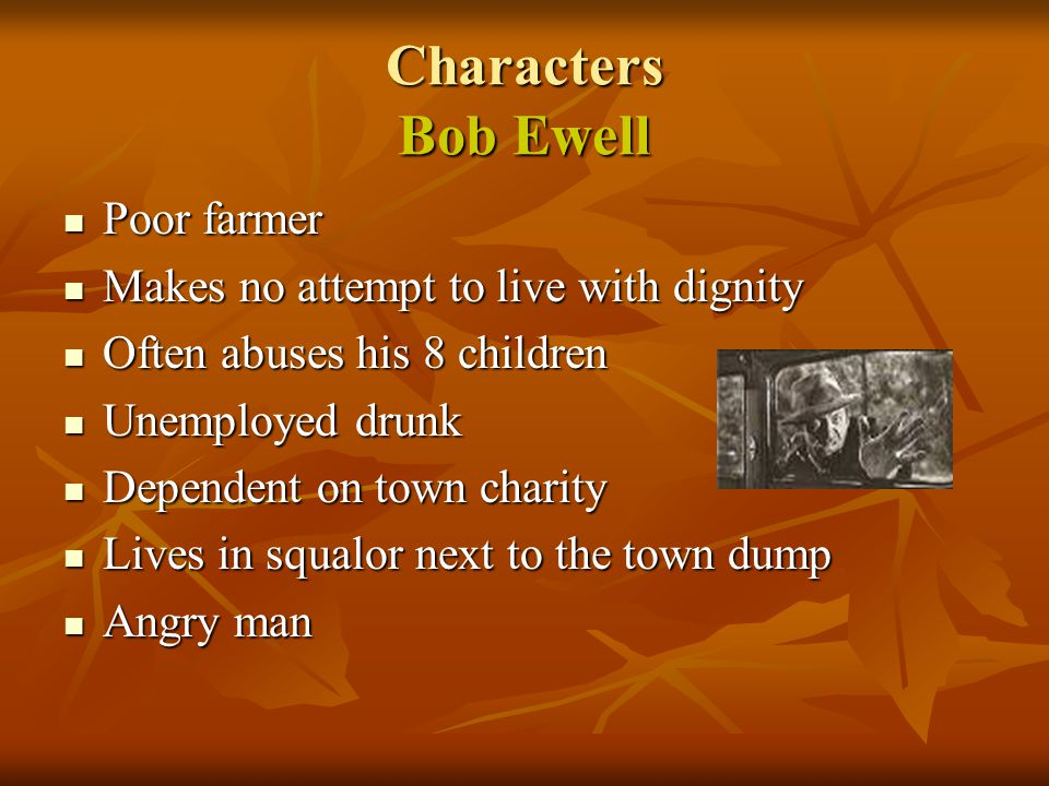 Characters Bob Ewell Poor farmer Makes no attempt to live with dignity