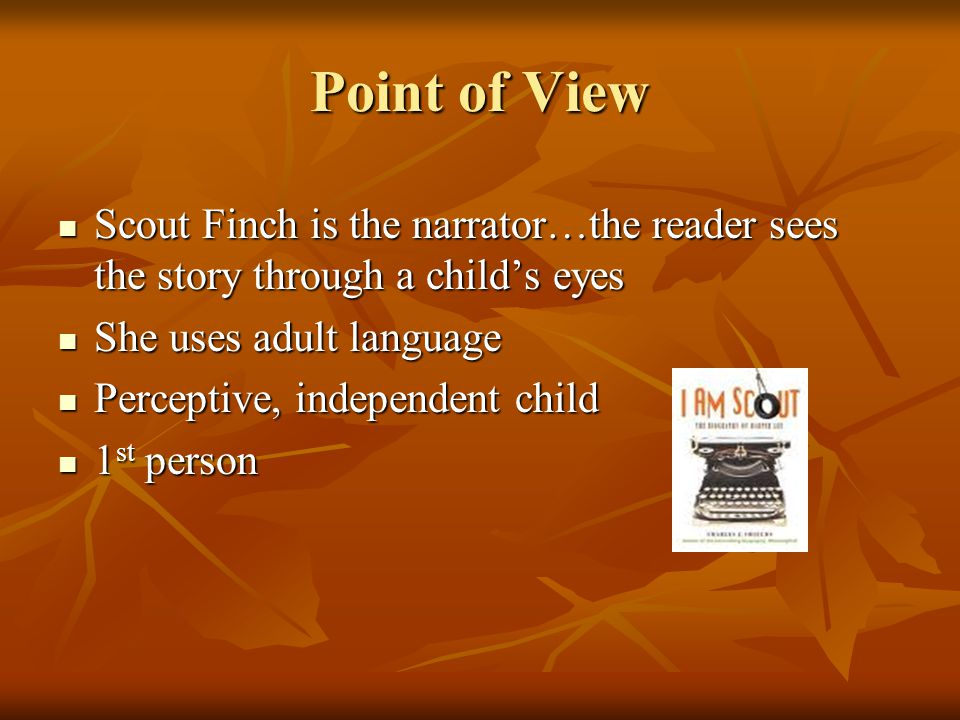 Point of View Scout Finch is the narrator…the reader sees the story through a child's eyes. She uses adult language.