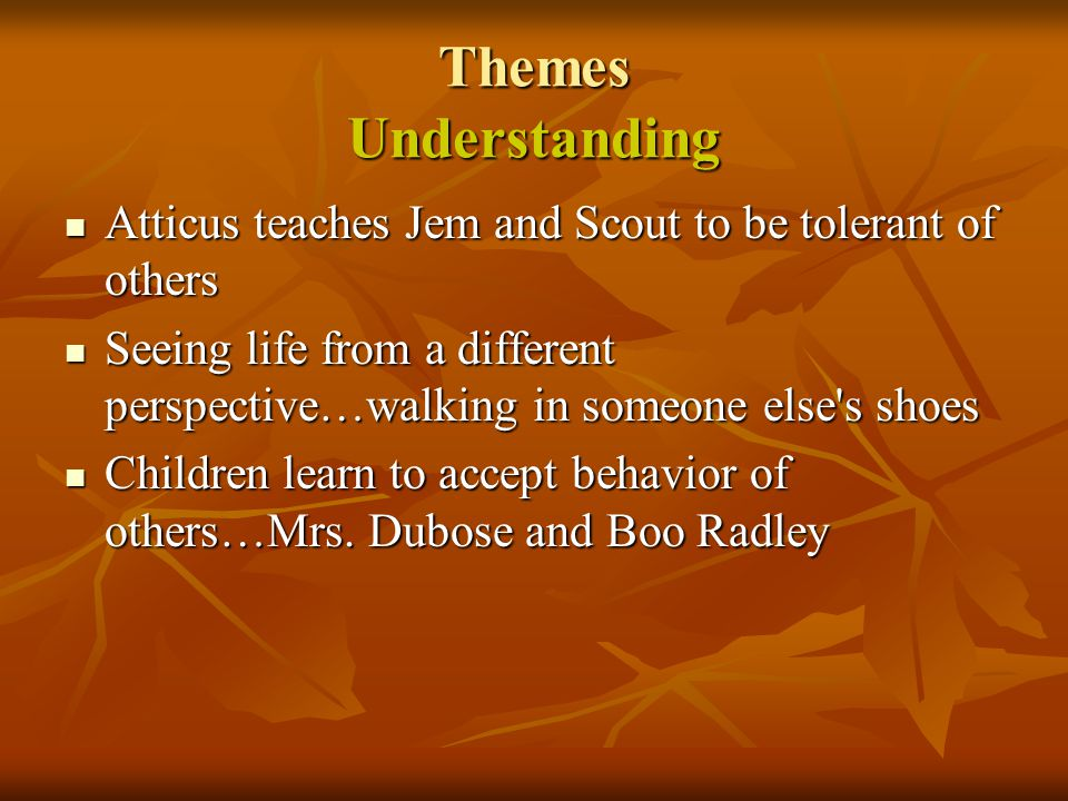 Themes Understanding Atticus teaches Jem and Scout to be tolerant of others.