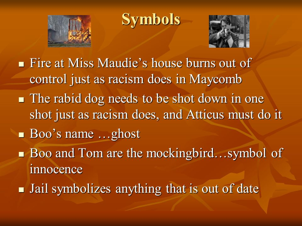 Symbols Fire at Miss Maudie's house burns out of control just as racism does in Maycomb.