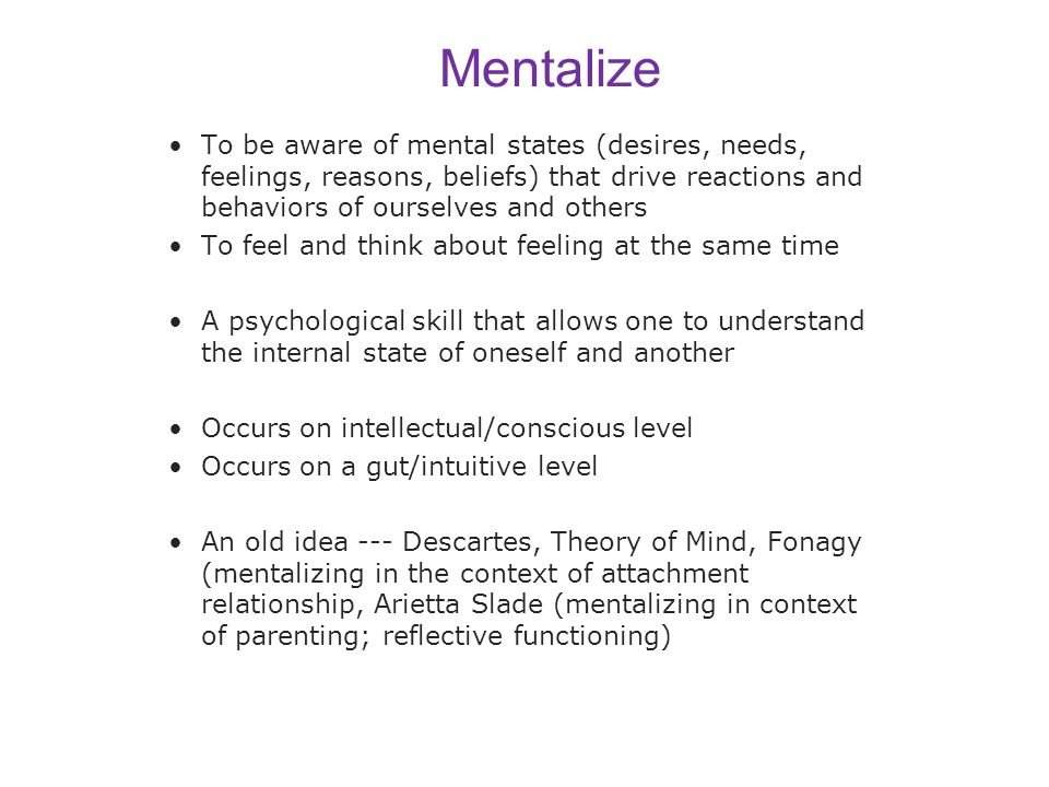 Mentalize To be aware of mental states (desires, needs, feelings, reasons, beliefs) that drive reactions and behaviors of ourselves and others.