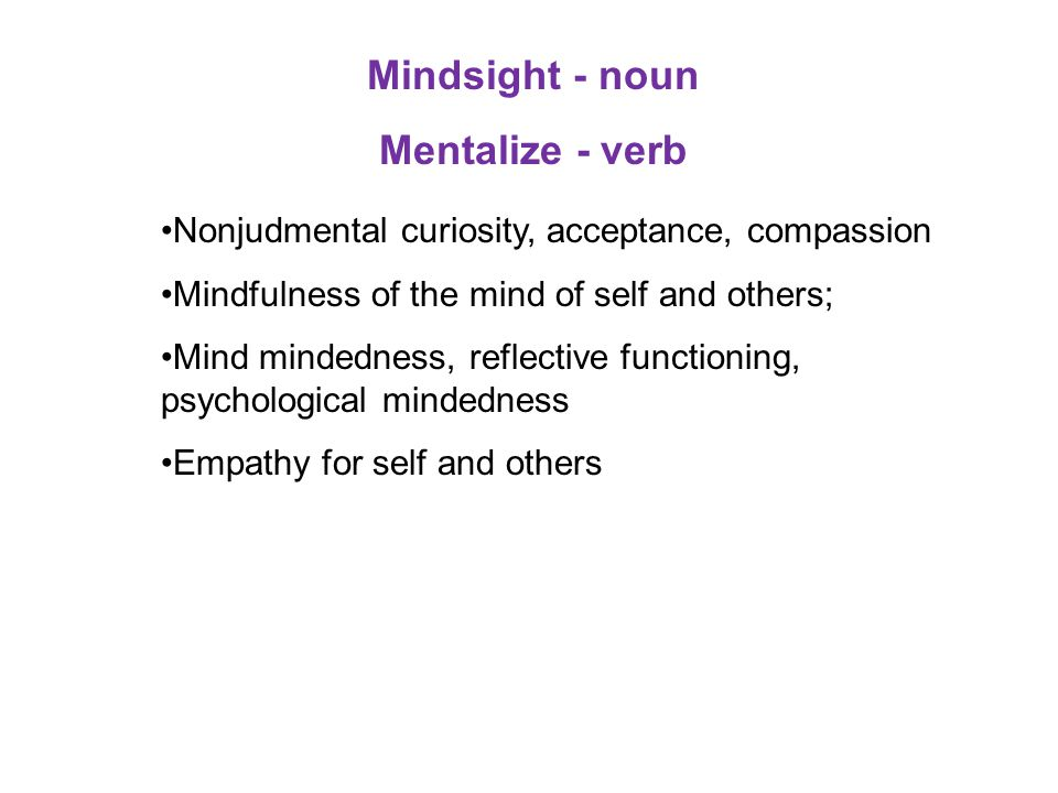 Mindsight - noun Mentalize - verb