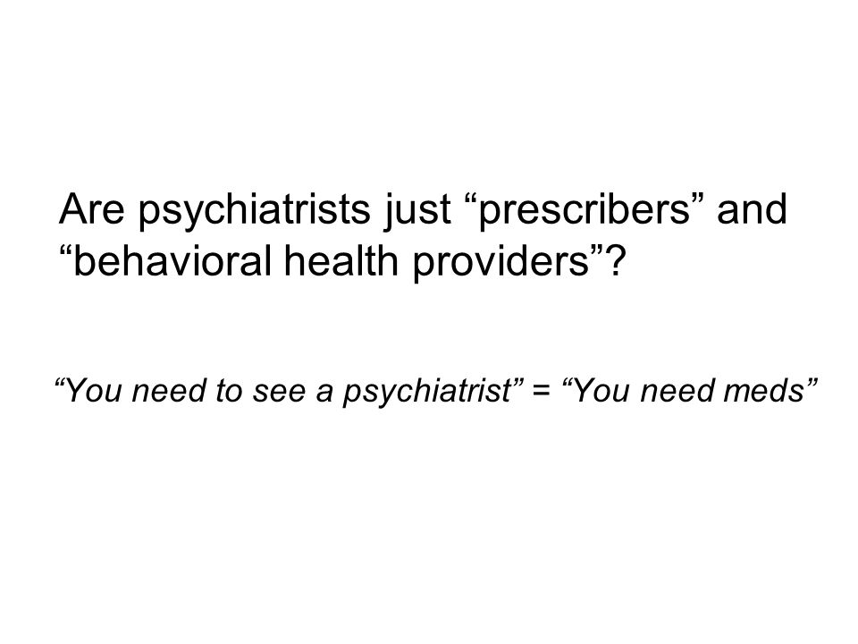 Are psychiatrists just prescribers and behavioral health providers