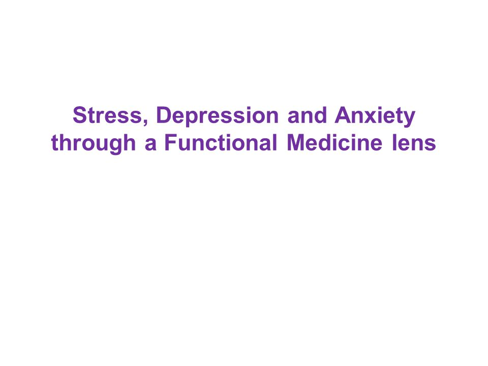 Stress, Depression and Anxiety through a Functional Medicine lens