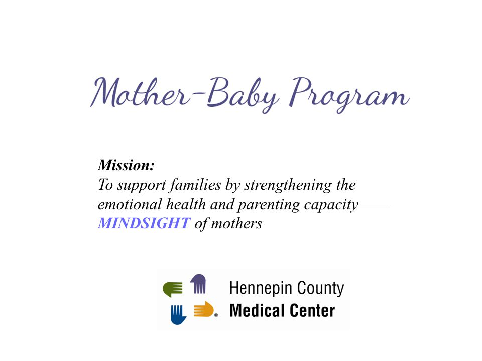 Mission: To support families by strengthening the emotional health and parenting capacity. MINDSIGHT of mothers.