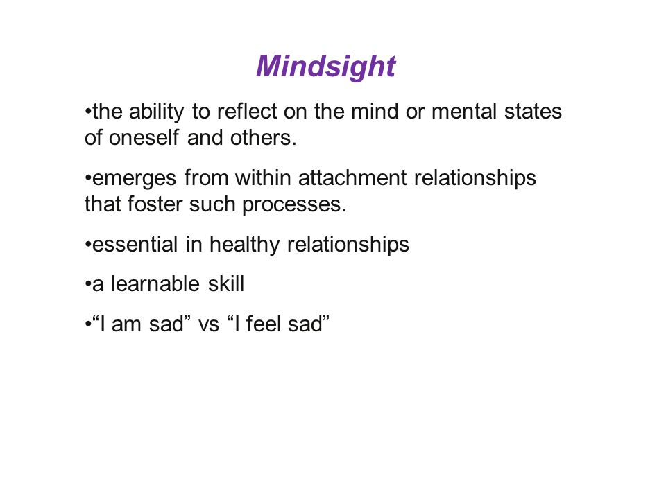 Mindsight the ability to reflect on the mind or mental states of oneself and others.