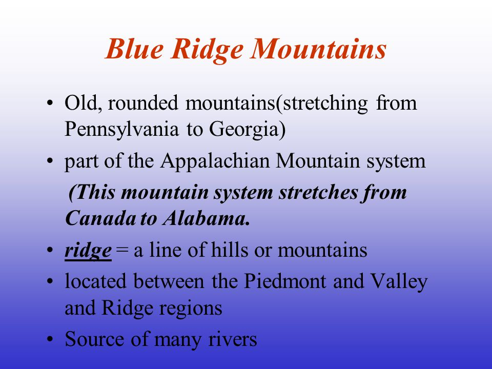 Blue Ridge Mountains Old, rounded mountains(stretching from Pennsylvania to Georgia) part of the Appalachian Mountain system.