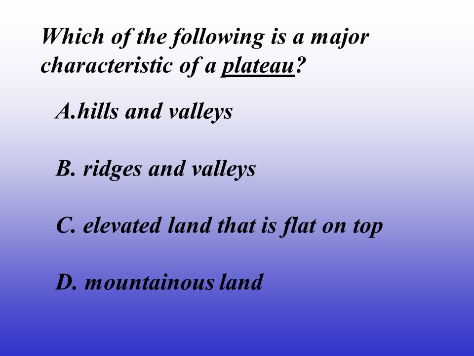 Which of the following is a major characteristic of a plateau