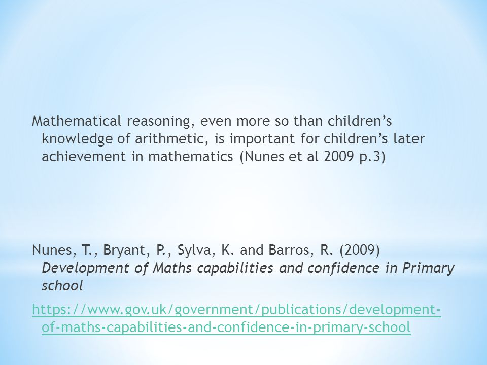 Mathematical reasoning, even more so than children's knowledge of arithmetic, is important for children's later achievement in mathematics (Nunes et al 2009 p.3)