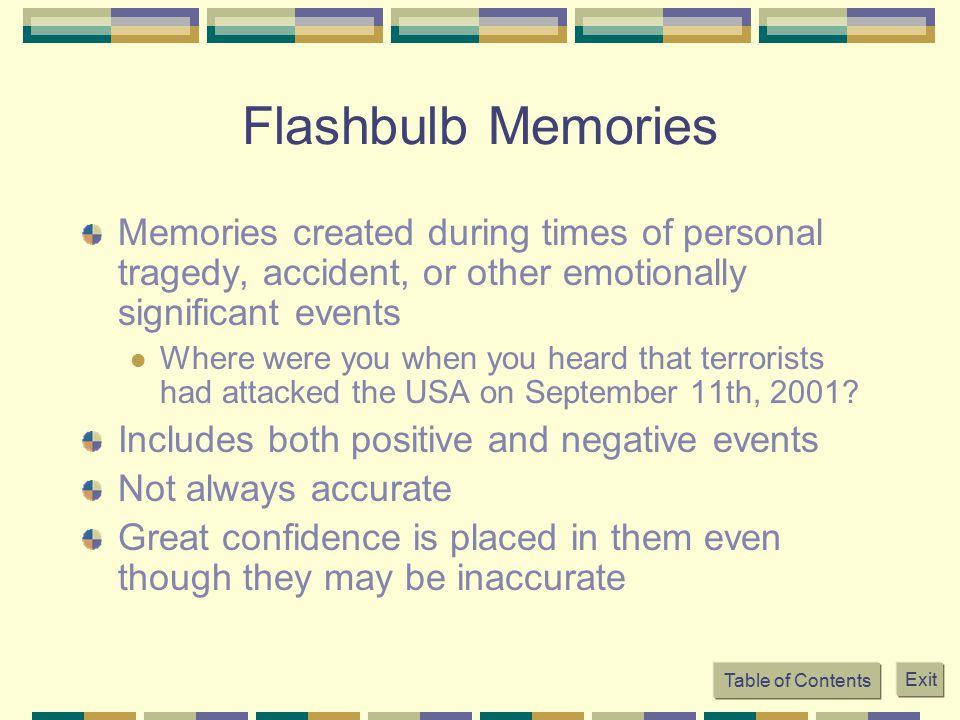 Flashbulb Memories Memories created during times of personal tragedy, accident, or other emotionally significant events.