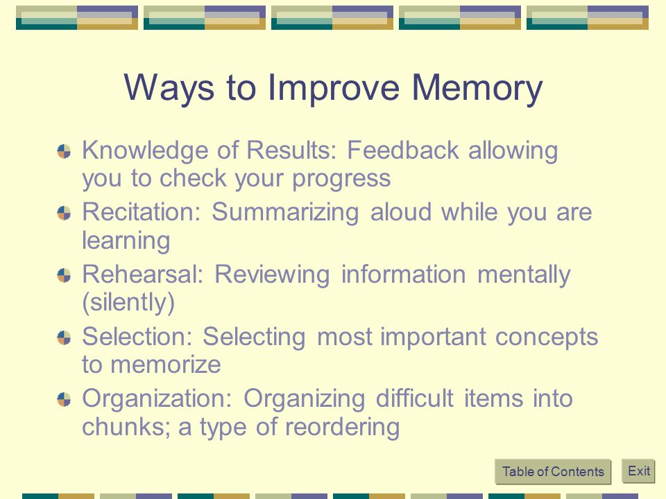 Ways to Improve Memory Knowledge of Results: Feedback allowing you to check your progress. Recitation: Summarizing aloud while you are learning.