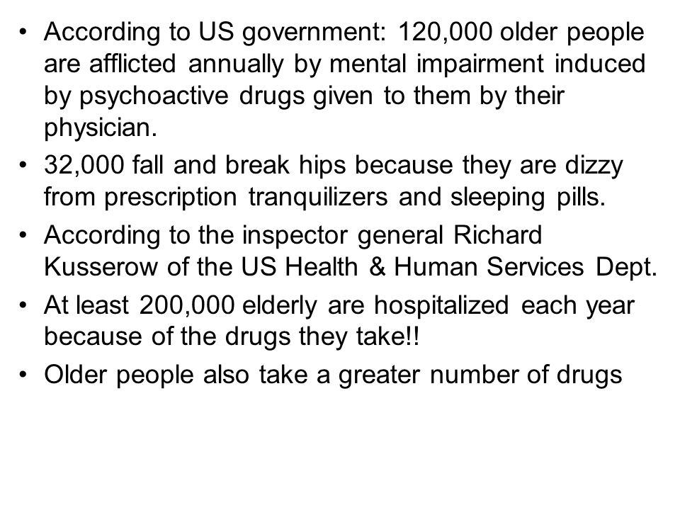 According to US government: 120,000 older people are afflicted annually by mental impairment induced by psychoactive drugs given to them by their physician.