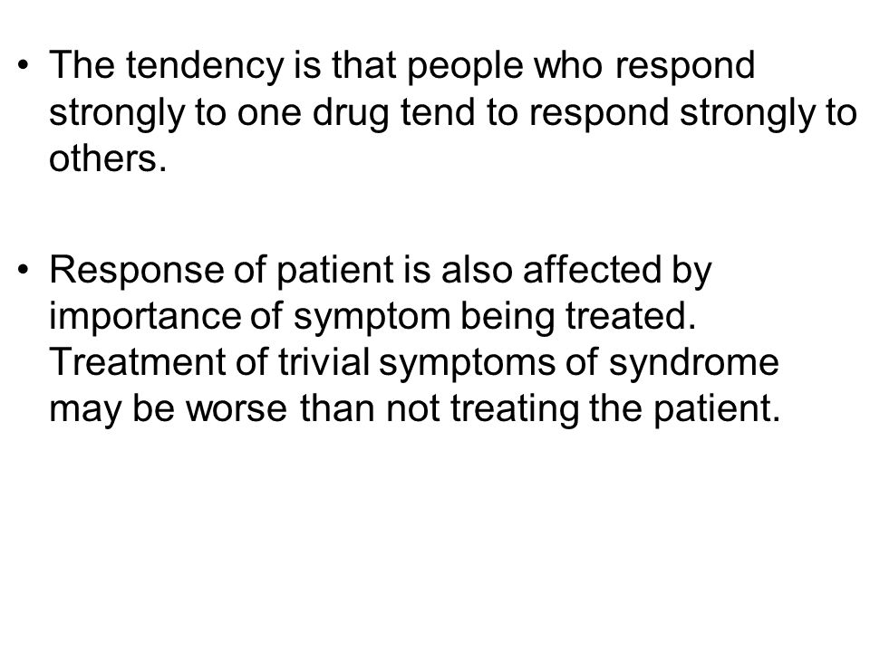 The tendency is that people who respond strongly to one drug tend to respond strongly to others.