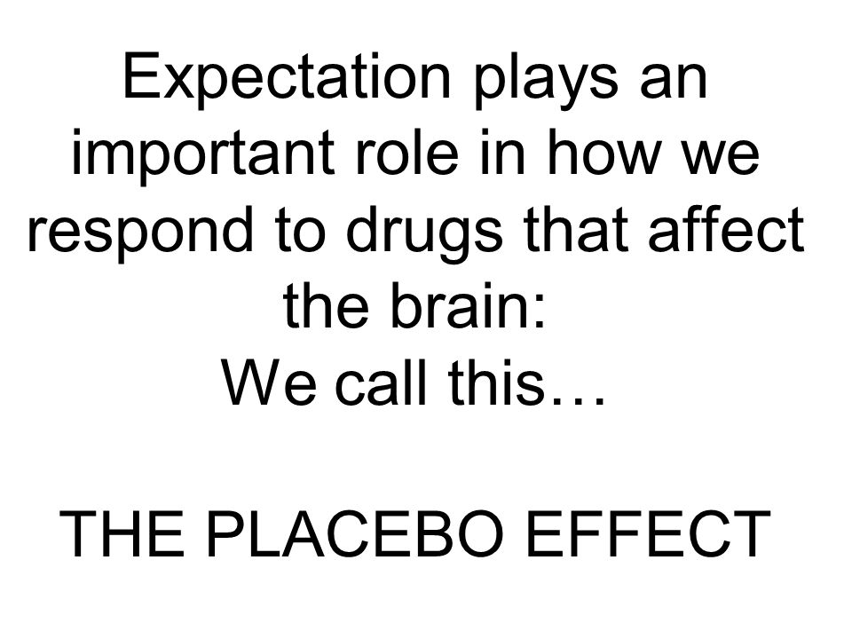 Expectation plays an important role in how we respond to drugs that affect the brain: We call this…