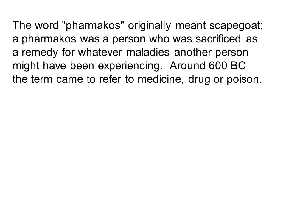 The word pharmakos originally meant scapegoat; a pharmakos was a person who was sacrificed as a remedy for whatever maladies another person might have been experiencing.