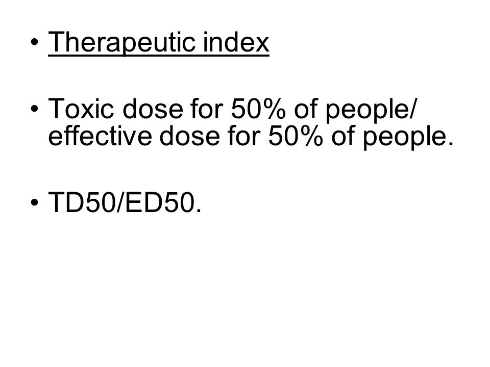 Therapeutic index Toxic dose for 50% of people/ effective dose for 50% of people. TD50/ED50.