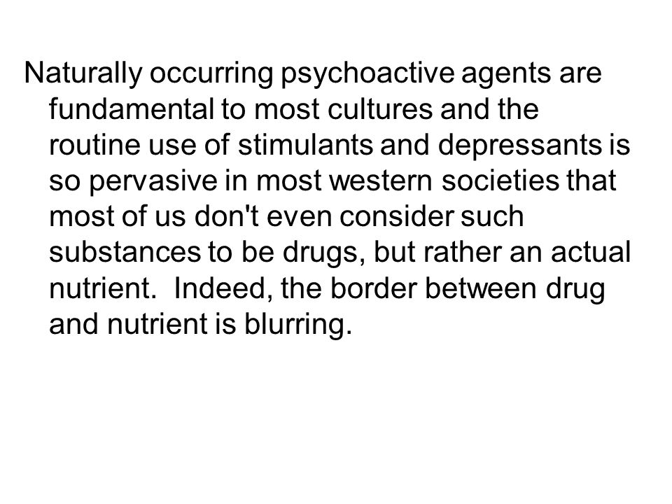 Naturally occurring psychoactive agents are fundamental to most cultures and the routine use of stimulants and depressants is so pervasive in most western societies that most of us don t even consider such substances to be drugs, but rather an actual nutrient.