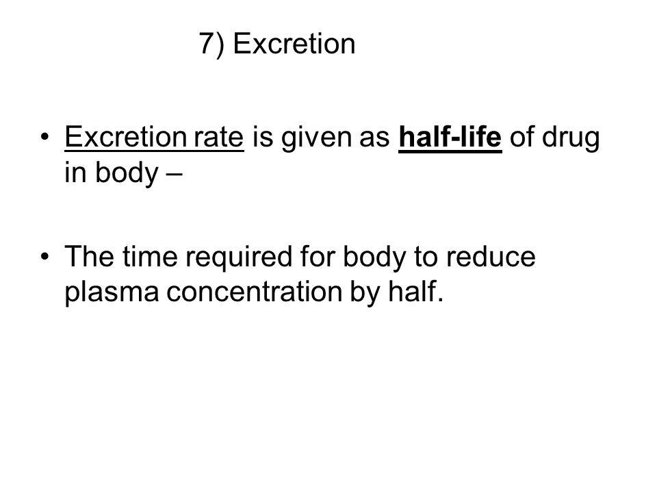 7) Excretion Excretion rate is given as half-life of drug in body – The time required for body to reduce plasma concentration by half.