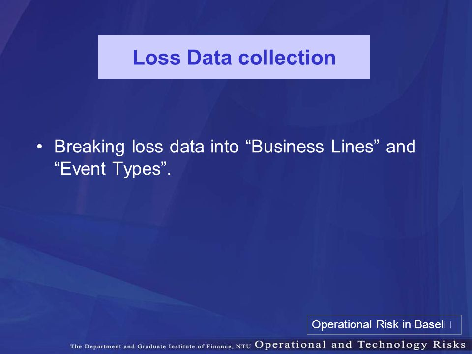 Loss Data collection Breaking loss data into Business Lines and Event Types .