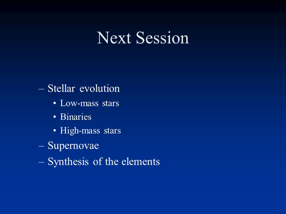 Next Session Stellar evolution Supernovae Synthesis of the elements