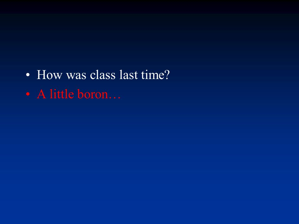 How was class last time A little boron…