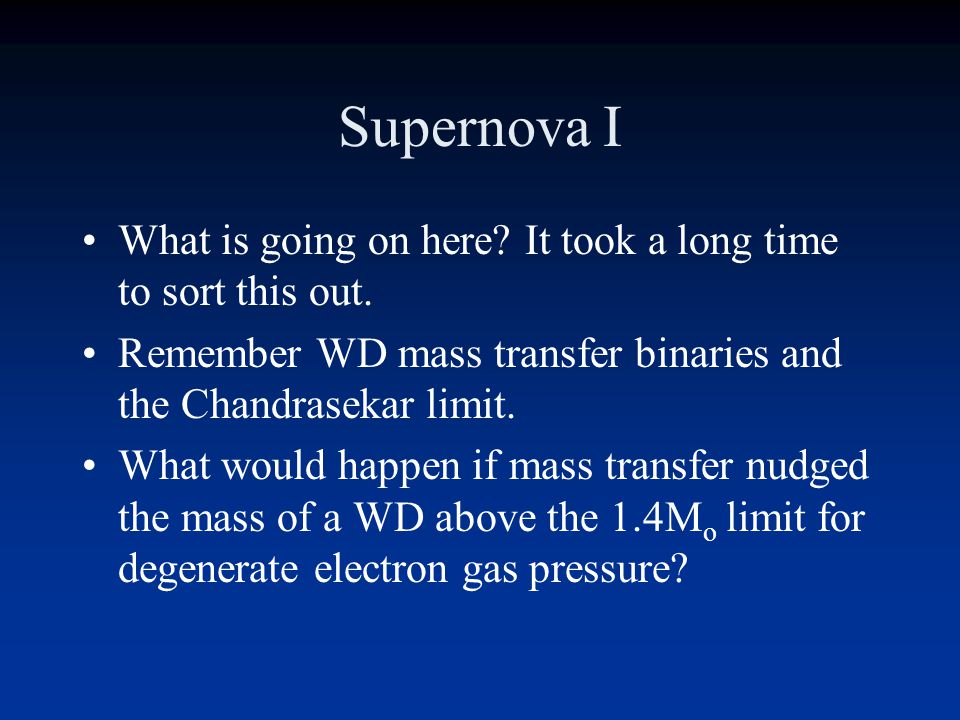 Supernova I What is going on here It took a long time to sort this out. Remember WD mass transfer binaries and the Chandrasekar limit.