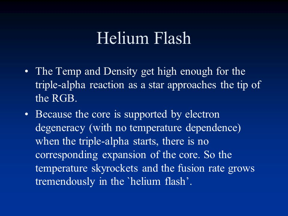 Helium Flash The Temp and Density get high enough for the triple-alpha reaction as a star approaches the tip of the RGB.