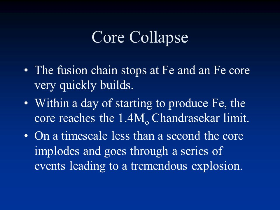 Core Collapse The fusion chain stops at Fe and an Fe core very quickly builds.