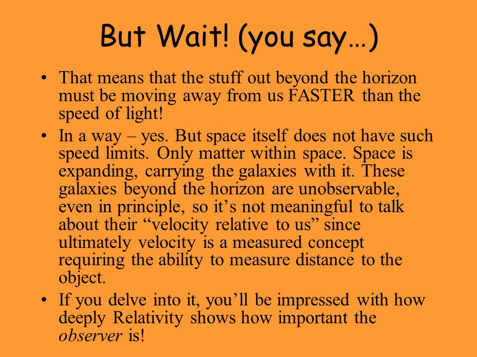 But Wait! (you say…) That means that the stuff out beyond the horizon must be moving away from us FASTER than the speed of light!