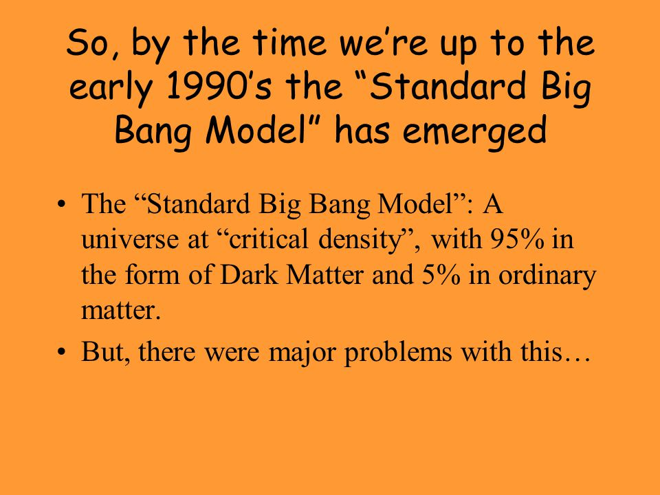 So, by the time we're up to the early 1990's the Standard Big Bang Model has emerged