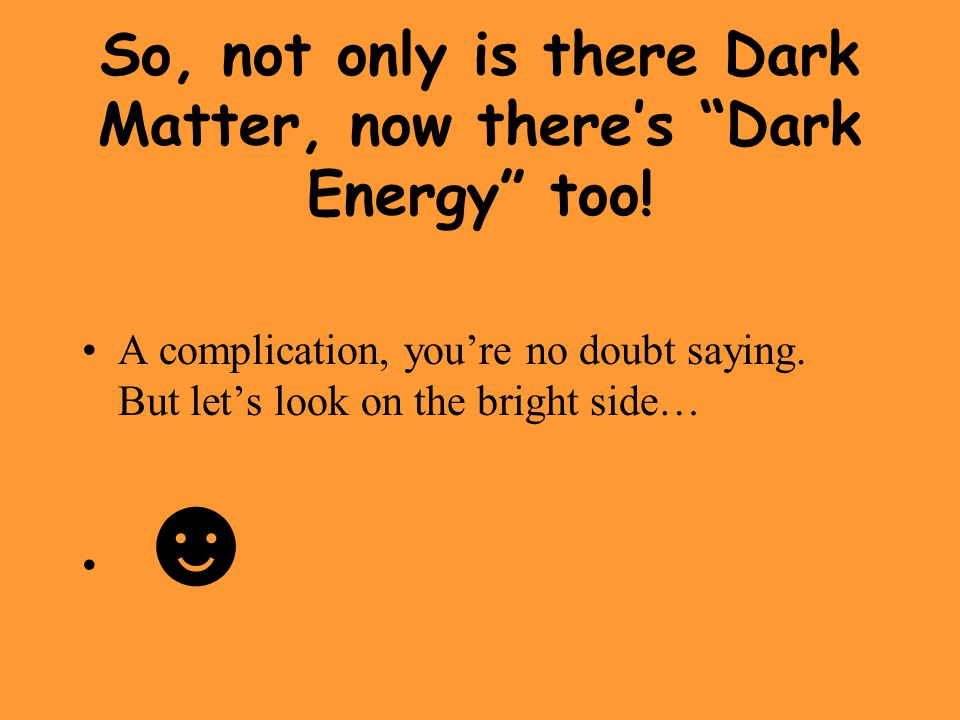 So, not only is there Dark Matter, now there's Dark Energy too!